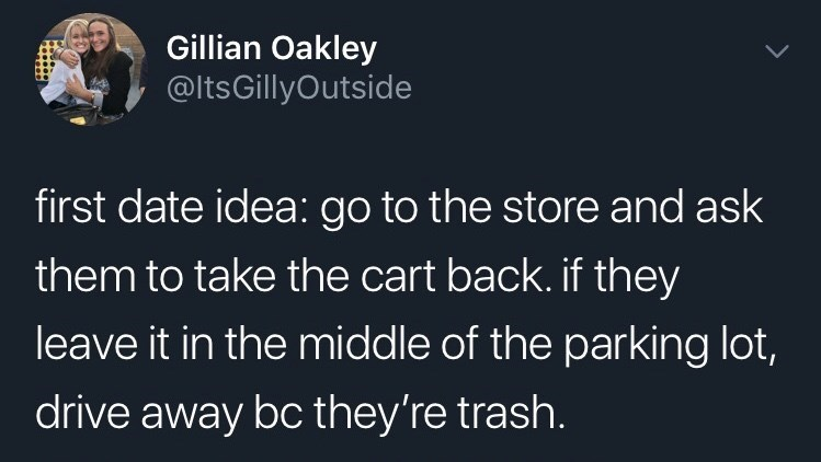 funny tweet - Text - Gillian Oakley @ltsGillyOutside first date idea: go to the store and ask them to take the cart back. if they leave it in the middle of the parking lot, drive away bc they're trash.