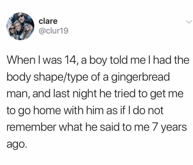 funny tweet - Text - clare @clur19 When I was 14, a boy told me I had the body shape/type of a gingerbread man, and last night he tried to get me to go home with him as if I do not remember what he said to me 7 years ago.