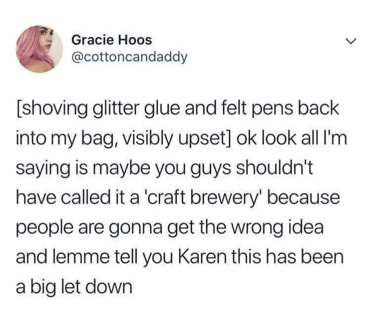 funny tweet - Text - Gracie Hoos @cottoncandaddy shoving glitter glue and felt pens back into my bag, visibly upset] ok look all I'm saying is maybe you guys shouldn't have called it a 'craft brewery' because people are gonna get the wrong idea and lemme tell you Karen this has been a big let down
