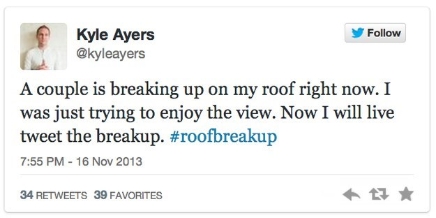 roof breakup - Text - Kyle Ayers @kyleayers Follow A couple is breaking up on my roof right now. I was just trying to enjoy the view. Now I will live tweet the breakup. #roofbreakup 7:55 PM 16 Nov 2013 34 RETWEETS 39 FAVORITES