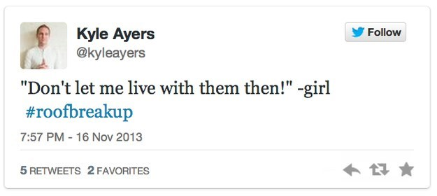 """roof breakup - Text - Kyle Ayers @kyleayers Follow """"Don't let me live with them then!"""" -girl #roofbreakup 7:57 PM - 16 Nov 2013 5 RETWEETS 2 FAVORITES"""