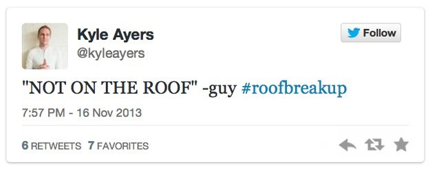 """roof breakup - Text - Kyle Ayers @kyleayers Follow """"NOT ON THE ROOF"""" -guy #roofbreakup 7:57 PM -16 Nov 2013 6 RETWEETS 7 FAVORITES"""