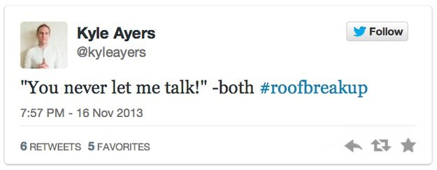 """roof breakup - Text - Kyle Ayers @kyleayers Follow """"You never let me talk!""""-both #roofbreakup 7:57 PM-16 Nov 2013 6 RETWEETS 5 FAVORITES"""