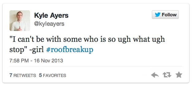 """roof breakup - Text - Kyle Ayers @kyleayers Follow """"I can't be with some who is so ugh what ugh stop"""" -girl #roofbreakup 7:58 PM - 16 Nov 2013 7 RETWEETS 5 FAVORITES"""