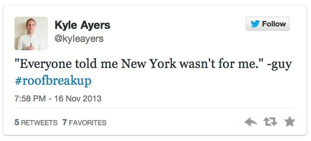 """roof breakup - Text - Kyle Ayers @kyleayers Follow """"Everyone told me New York wasn't for me."""" -guy #roofbreakup 7:58 PM-16 Nov 2013 5 RETWEETS 7 FAVORITES"""