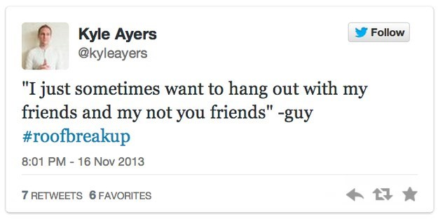 """roof breakup - Text - Kyle Ayers @kyleayers Follow """"I just sometimes want to hang out with my friends and my not you friends"""" -guy #roofbreakup 8:01 PM 16 Nov 2013 7 RETWEETS 6 FAVORITES"""