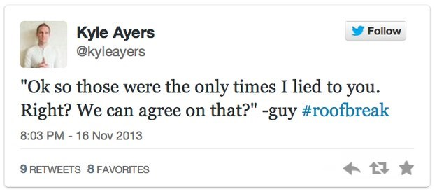"""roof breakup - Text - Kyle Ayers @kyleayers Follow """"Ok so those were the only times I lied to you Right? We can agree on that?"""" -guy #roofbreak 8:03 PM - 16 Nov 2013 9 RETWEETS 8 FAVORITES"""