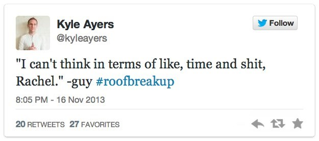 """roof breakup - Text - Kyle Ayers @kyleayers Follow """"I can't think in terms of like, time and shit, Rachel.""""-guy #roofbreakup 8:05 PM-16 Nov 2013 20 RETWEETS 27 FAVORITES"""