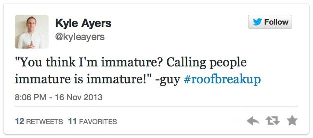 """roof breakup - Text - Kyle Ayers @kyleayers Follow """"You think I'm immature? Calling people immature is immature!"""" -guy #roofbreakup 8:06 PM - 16 Nov 2013 12 RETWEETS 11 FAVORITES"""