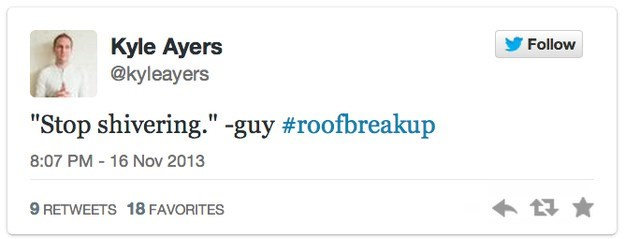 """roof breakup - Text - Kyle Ayers @kyleayers Follow """"Stop shivering."""" -guy #roofbreakup 8:07 PM - 16 Nov 2013 9 RETWEETS 18 FAVORITES"""