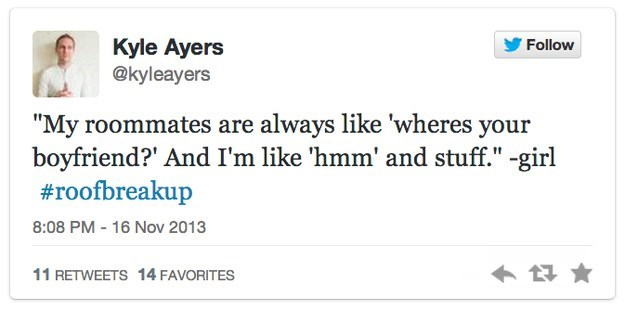 """roof breakup - Text - Kyle Ayers @kyleayers Follow """"My roommates are always like 'wheres your boyfriend?' And I'm like 'hmm' and stuff."""" -girl #roofbreakup 8:08 PM 16 Nov 2013 11 RETWEETS 14 FAVORITES"""