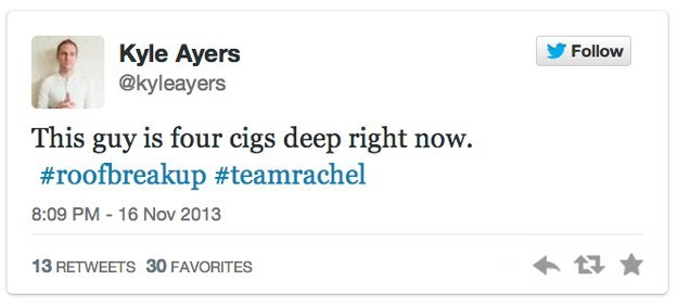 roof breakup - Text - Kyle Ayers @kyleayers Follow This guy is four cigs deep right now. #roofbreakup #teamrachel 8:09 PM - 16 Nov 2013 13 RETWEETS 30 FAVORITES