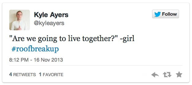 """roof breakup - Text - Kyle Ayers @kyleayers Follow """"Are we going to live together?"""" -girl #roofbreakup 8:12 PM 16 Nov 2013 4 RETWEETS 1 FAVORITE"""