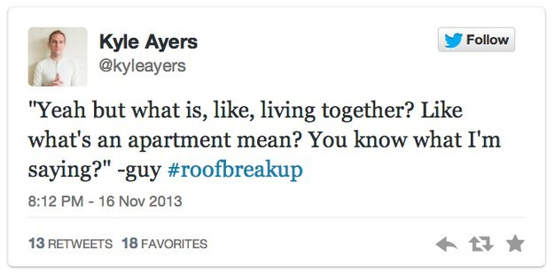 """roof breakup - Text - Kyle Ayers @kyleayers Follow """"Yeah but what is, like, living together? Like what's an apartment mean? You know what I'm saying?"""" -guy #roofbreakup 8:12 PM - 16 Nov 2013 13 RETWEETS 18 FAVORITES"""