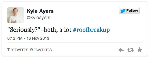 """roof breakup - Text - Kyle Ayers @kyleayers Follow """"Seriously?"""" -both, a lot #roofbreakup 8:13 PM - 16 Nov 2013 7 RETWEETS 9 FAVORITES"""