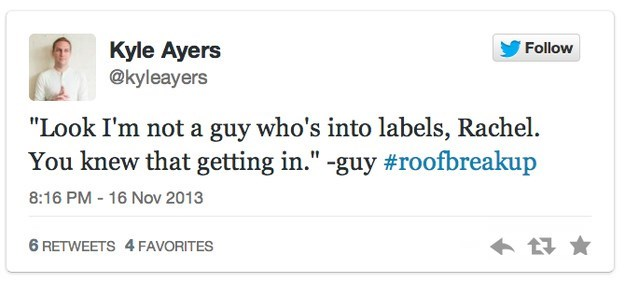 """roof breakup - Text - Kyle Ayers @kyleayers Follow """"Look I'm not a guy who's into labels, Rachel You knew that getting in."""" -guy #roofbreakup 8:16 PM - 16 Nov 2013 6 RETWEETS 4 FAVORITES"""