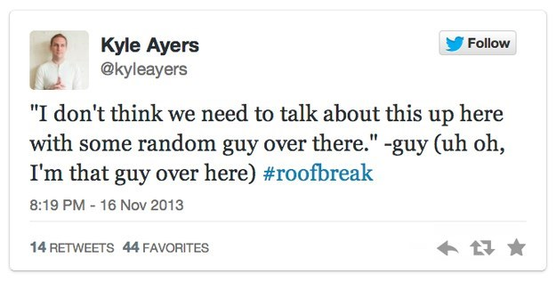 """roof breakup - Text - Kyle Ayers @kyleayers Follow """"I don't think we need to talk about this up here with some random guy over there."""" -guy (uh oh, I'm that guy over here) #roofbreak 8:19 PM 16 Nov 2013 14 RETWEETS 44 FAVORITES"""