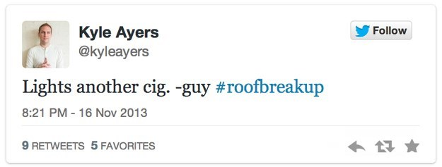 roof breakup - Text - Kyle Ayers @kyleayers Follow Lights another cig. -guy #roofbreakup 8:21 PM - 16 Nov 2013 9 RETWEETS 5 FAVORITES