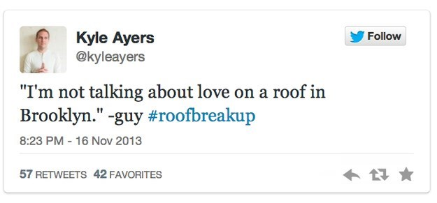 """roof breakup - Text - Kyle Ayers @kyleayers Follow """"I'm not talking about love on a roof in Brooklyn."""" -guy #roofbreakup 8:23 PM 16 Nov 2013 57 RETWEETS 42 FAVORITES"""