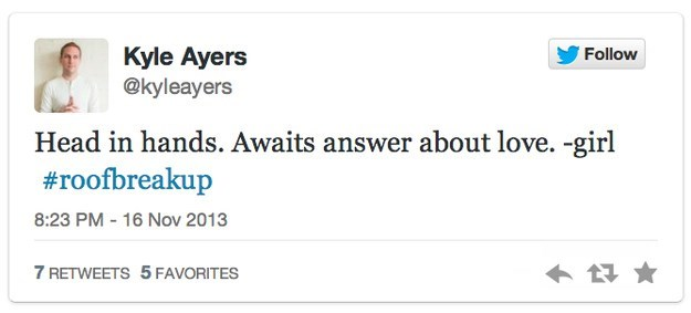 roof breakup - Text - Kyle Ayers @kyleayers Follow Head in hands. Awaits answer about love. -girl #roofbreakup 8:23 PM 16 Nov 2013 7 RETWEETS 5 FAVORITES