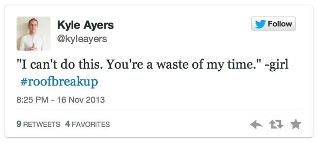 """roof breakup - Text - Kyle Ayers @kyleayers Follow """"I can't do this. You're a waste of my time."""" -girl #roofbreakup 8:25 PM 16 Nov 2013 9 RETWEETS 4 FAVORITES"""
