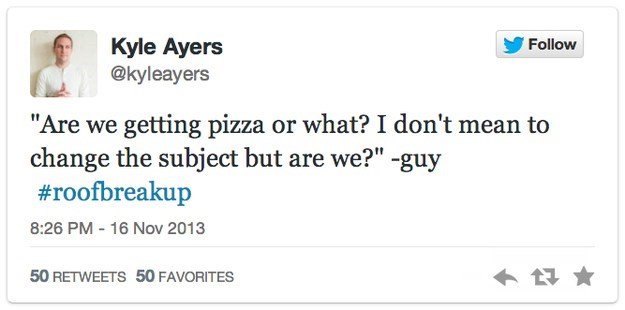 """roof breakup - Text - Kyle Ayers @kyleayers Follow """"Are we getting pizza or what? I don't mean to change the subject but are we?"""" -guy #roofbreakup 8:26 PM - 16 Nov 2013 50 RETWEETS 50 FAVORITES"""