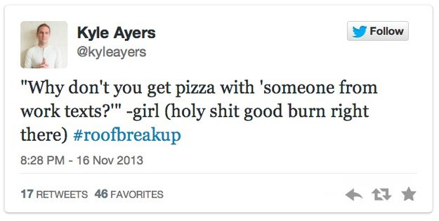 """roof breakup - Text - Follow Kyle Ayers @kyleayers """"Why don't you get pizza with 'someone from work texts?"""" -girl (holy shit good burn right there) #roofbreakup 16 Nov 2013 8:28 PM 17 RETWEETS 46 FAVORITES"""