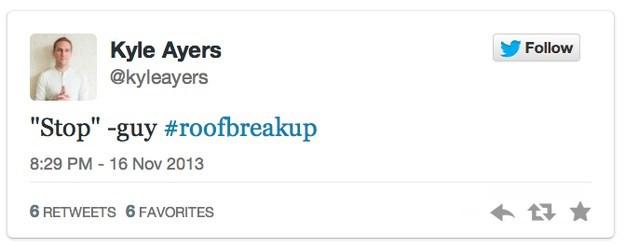 "roof breakup - Text - Kyle Ayers @kyleayers Follow ""Stop"" -guy #roofbreakup 8:29 PM - 16 Nov 2013 6 RETWEETS 6 FAVORITES"