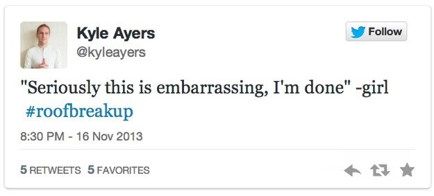 """roof breakup - Text - Kyle Ayers @kyleayers Follow """"Seriously this is embarrassing, I'm done"""" -girl #roofbreakup 8:30 PM - 16 Nov 2013 5 RETWEETS 5 FAVORITES"""