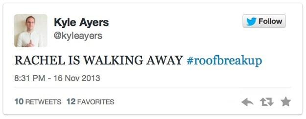 roof breakup - Text - Kyle Ayers @kyleayers Follow RACHEL IS WALKING AWAY #roofbreakup 8:31 PM - 16 Nov 2013 10 RETWEETS 12 FAVORITES