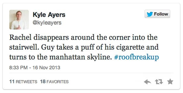 roof breakup - Text - Kyle Ayers @kyleayers Follow Rachel disappears around the corner into the stairwell. Guy takes a puff of his cigarette and turns to the manhattan skyline. #roofbreakup 16 Nov 2013 8:33 PM 11 RETWEETS 18 FAVORITES