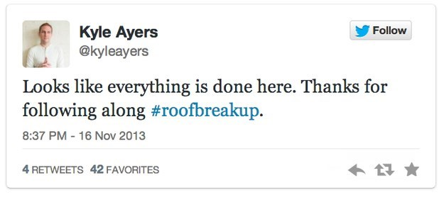 roof breakup - Text - Kyle Ayers @kyleayers Follow Looks like everything is done here. Thanks for following along #roofbreakup. 8:37 PM - 16 Nov 2013 4 RETWEETS 42 FAVORITES