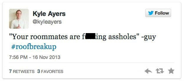 """roof breakup - Text - Kyle Ayers @kyleayers Follow """"Your roommates are f ing assholes"""" -guy #roofbreakup 7:56 PM-16 Nov 2013 7 RETWEETS 3 FAVORITES"""