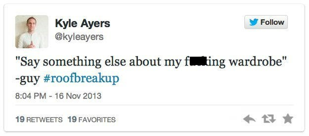"""roof breakup - Text - Kyle Ayers @kyleayers Follow """"Say something else about my fting wardrobe"""" -guy #roofbreakup 8:04 PM 16 Nov 2013 19 RETWEETS 19 FAVORITES"""
