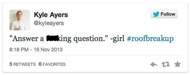 """roof breakup - Text - Kyle Ayers @kyleayers Follow """"Answer aking question."""" -girl #roofbreakup 8:18 PM 16 Nov 2013 5 RETWEETS 6 FAVORITES"""