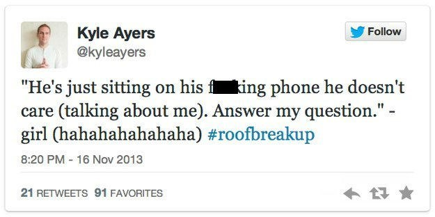 """roof breakup - Text - Kyle Ayers @kyleayers Follow """"He's just sitting on his f ing phone he doesn't care (talking about me). Answer my question."""" - girl (hahahahahahaha) #roofbreakup 16 Nov 2013 8:20 PM 21 RETWEETS 91 FAVORITES"""