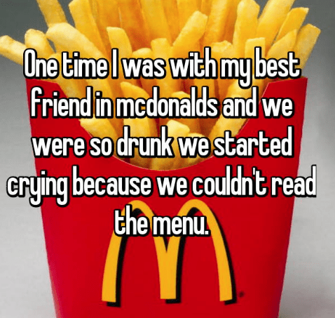 French fries - One time Iwas with my best, friend in medonalds and we were so drunk westarted Gryjing because we couldnt read the menu.