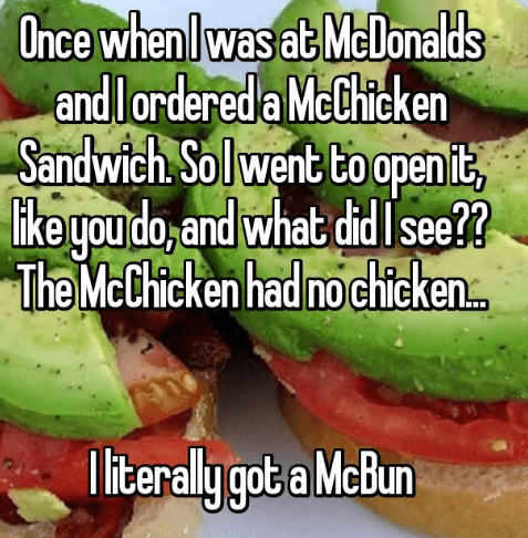 Food - Once whenlwas at McDonalds andlordereda McChicken Sandwich. Solwent to open it, likegou do, and what didIsee? The McChicken had no chicken.. iterally got a McBun
