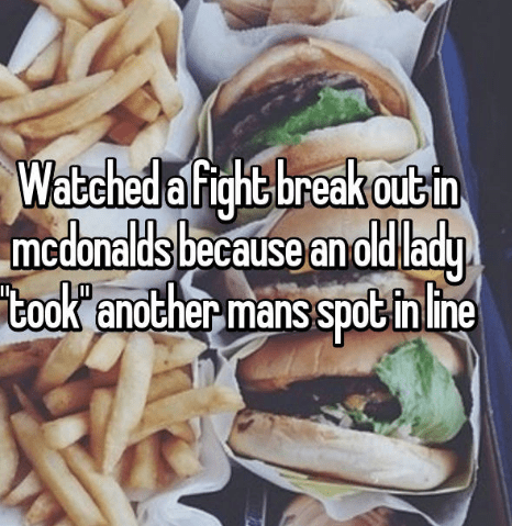 Junk food - Watched a fight break outin mcdonalds because an old lady took' another-mans spobtin ine
