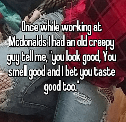 Text - Once while working at Medonaldslhad an old creepy гееру guy Cell me 'you look good, You smell good and I bet you taste good too.