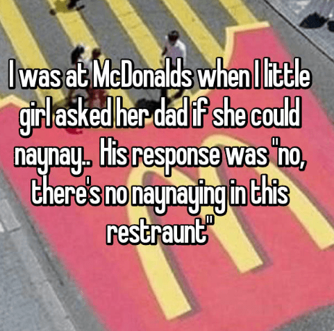 Text - Iwas at McDonalds when I itle girl asked her dad if she could naynay. His response was ho, there's no naynaging in Chits restraunt