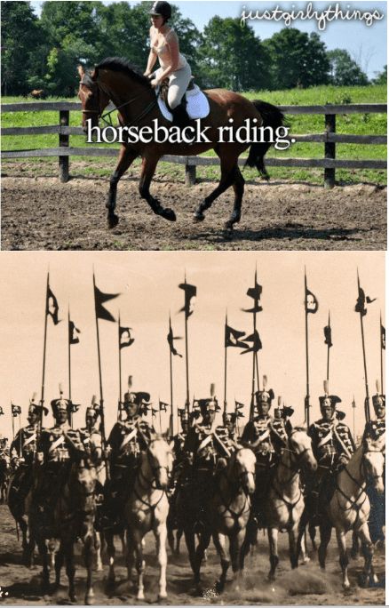 just girly things meme about riding horses with pic of an army cavalry unit