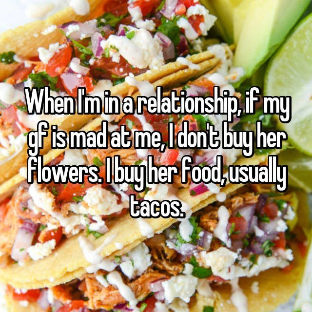 Dish - When Im in a relationship.if my fismad at me ldont buy her owers Ibug her food usualy tacos.