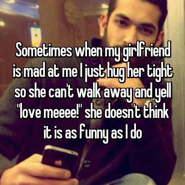 """Text - Sometimes when my girlFriend is mad at me ljusthugher tight so she cant walk awayand yel love meee!'"""" she doesnt think it is as Funny as l do"""