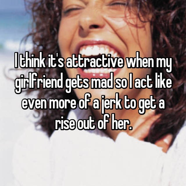 Facial expression - lthink it's attractive when my girlFriend gets mad solact like even more of a jerk to get a rise out of her.