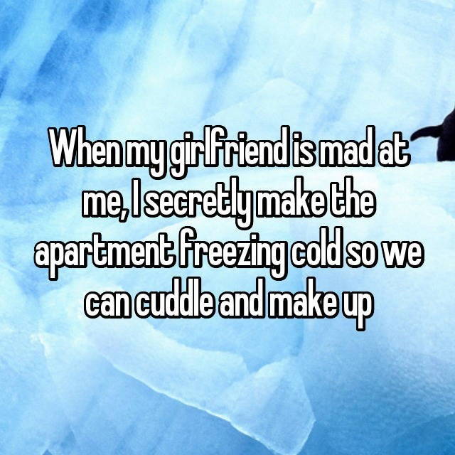 Text - When my gir Friendis mad at me,lseCretlymake the apartment Freezing coldso we can cuddle and make up
