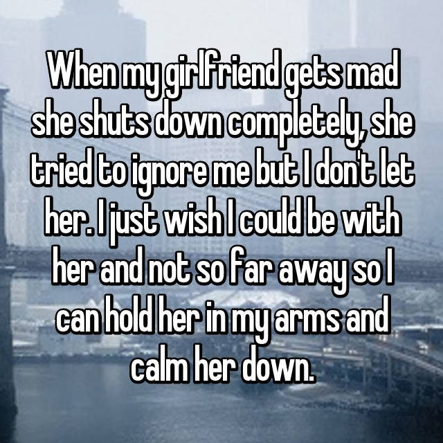 Text - When mygir Friend gets mad sheshuts down completely,she tried Coignore me but ldant let her.just wish lcould be with her and not sofar awaysol can hold her in my arms and calm her down