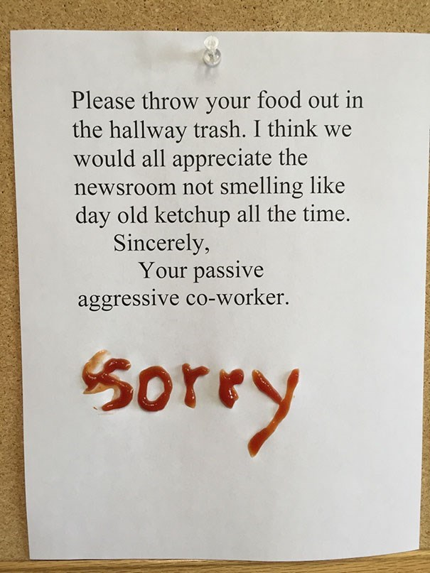 Text - Please throw your food out in the hallway trash. I think we would all appreciate the newsroom not smelling like day old ketchup all the time. Sincerely, Your passive aggressive co-worker. 5Orey