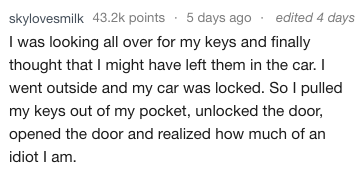 Text I was looking all over for my keys and finally thought that I might have left them in the car. I went outside and my car was locked. So I pulled my keys out of my pocket, unlocked the door, opened the door and realized how much of an idiot I am