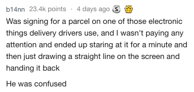Text Was signing for a parcel on one of those electronic things delivery drivers use, and I wasn't paying any attention and ended up staring at it for a minute and then just drawing a straight line on the screen and handing it back He was confused